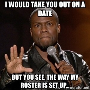 Kevin Hart - I would take you out on a date But you see, the way my roster is set up...