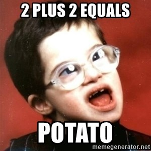 retarded kid with glasses - 2 plus 2 equals potato