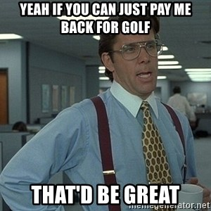 That'd be great guy - Yeah if you can just pay me back for golf That'd be great