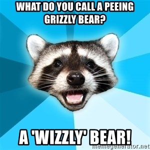 Lame Pun Coon - What do you call a peeing Grizzly bear? A 'wizzly' bear!
