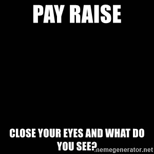 black background - pay raise close your eyes and what do you see?