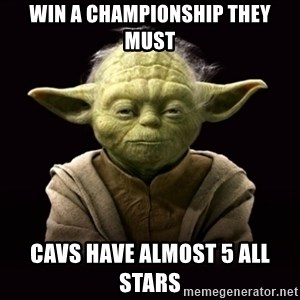 ProYodaAdvice - Win a Championship they must Cavs have almost 5 All Stars