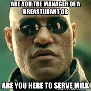 What if I told you / Matrix Morpheus - Are you the manager of a breasturant or Are you here to serve milk