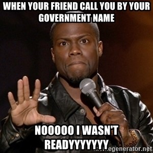 Kevin Hart - When your friend call you by your government name Nooooo I wasn't readyyyyyyy