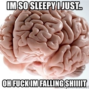 Scumbag Brainus - Im so sleepy I just.. OH FUCK IM FALLING SHIIIIT
