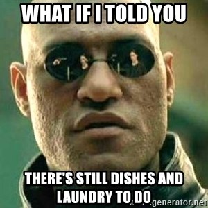 What if I told you / Matrix Morpheus - what if i told you there's still dishes and laundry to do