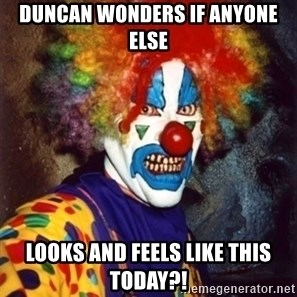 Insanity Clown - Duncan wonders if anyone else Looks and feels like this today?!