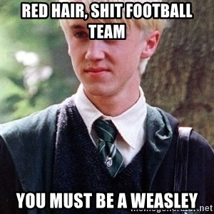 Draco Malfoy - RED hair, shit football team you must be a weasley