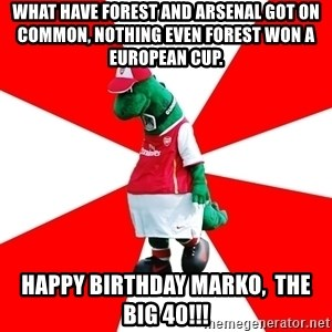 Arsenal Dinosaur - What have forest and arsenal got on common, nothing even forest won a European cup. Happy birthday Marko,  the big 40!!!