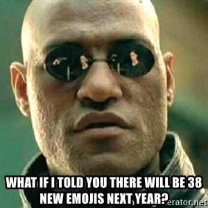 What if I told you / Matrix Morpheus -  what if i told you there will be 38 new emojis next year?