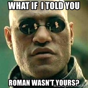 What if I told you / Matrix Morpheus - What if  I TOLD You ROMAN wasn't yours?