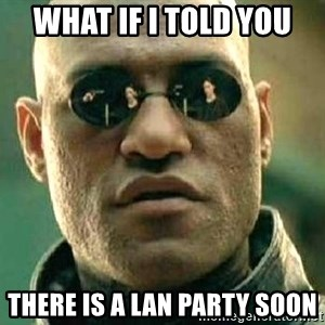 What if I told you / Matrix Morpheus - what if i told you there is a lan party soon