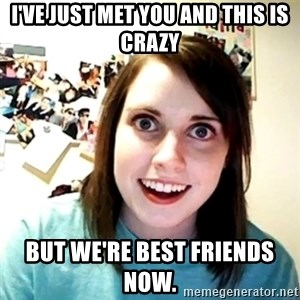 Creepy Girlfriend Meme - I'VE JUST MET YOU AND THIS IS CRAZY BUT WE'RE BEST FRIENDS NOW.