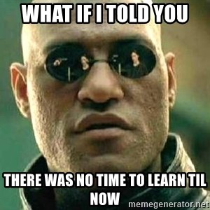 What if I told you / Matrix Morpheus - WHAT IF I TOLD YOU There was no time to learn til now