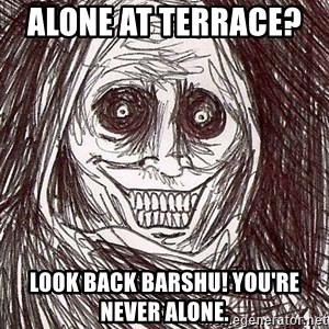 Never alone ghost - Alone at terrace?    Look back barshu! You're never alone.