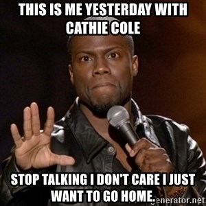 Kevin Hart - This is me yesterday with Cathie cole Stop talking I don't care I just want to go home.