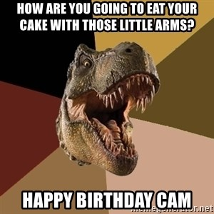 Raging T-rex - How are you going to eat your cake with those little arms? Happy birthday Cam