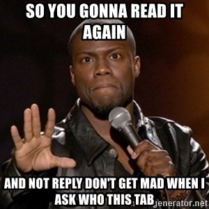 Kevin Hart - So you gonna read it again  And not reply don't get mad when I ask who this tab