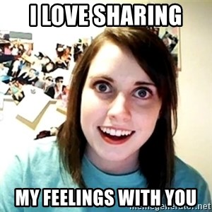 Creepy Girlfriend Meme - I love sharing  My feelings with you
