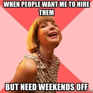 Amused Anna Wintour - When people want me to hire them but need weekends off