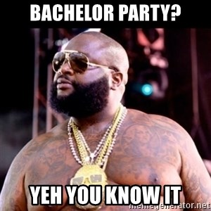 Fat Rick Ross - Bachelor party? Yeh you know it