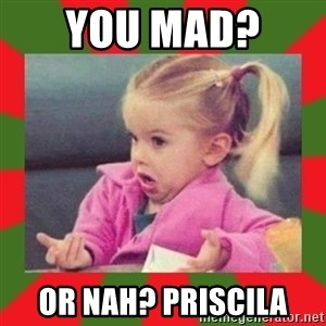 dafuq girl - You mad?  Or Nah? Priscila