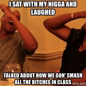 kanye west jay z laughing - i sat with my nigga and laughed talked about how we gon' smash all the bitches in class