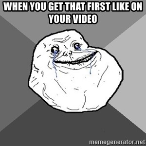 Forever Alone - When you get that first like on your video