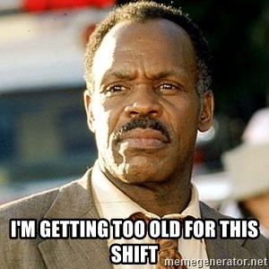 I'm Getting Too Old For This Shit -  I'm getting too old for this shift