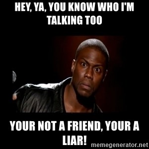 Kevin Hart Grandpa - Hey, ya, you know who I'm talking too Your not a friend, your a liar!
