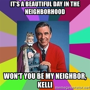 mr rogers  - It's a beautiful day in the neighborhood Won't you be my neighbor, Kelli