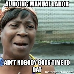 nobody got time fo dat - AL DOING MANUAL LABOR AIN'T NOBODY GOTS TIME FO DAT