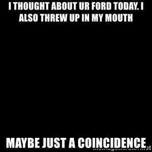 black background - I thought about ur Ford today. I also threw up in my mouth Maybe just a coincidence