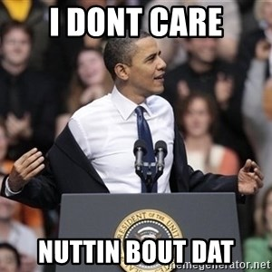 obama come at me bro - I Dont care nuttin bout dat