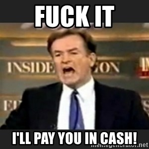 bill o' reilly fuck it - fuck it I'll pay you in cash!
