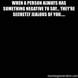 black background - When a person always has something negative to say... they're secretly jealous of you.....