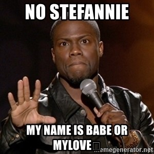 Kevin Hart - No Stefannie  My name is babe or mylove😊