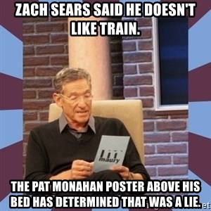 maury povich lol - Zach Sears said he doesn't like Train. The Pat Monahan poster above his bed has determined that was a lie.