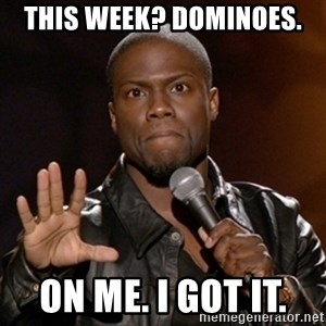 Kevin Hart - This week? Dominoes. On me. I got it.