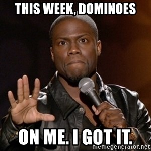 Kevin Hart - This week, dominoes On me. I got it.