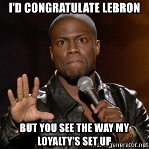 Kevin Hart - I'd congratulate Lebron but you see the way my loyalty's set up