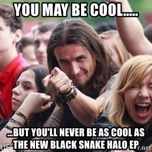 Ridiculously Photogenic Metalhead Guy - You may be cool..... ...but you'll never be as cool as the new black snake halo EP