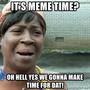 nobody got time fo dat - It's meme time?  Oh hell yes we gonna make time for dat!