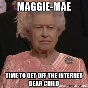 the queen olympics - Maggie-Mae Time to get off the internet dear child
