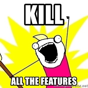 X ALL THE THINGS - kill all the features