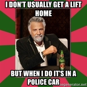 i dont usually - I don't usually get a lift home but when I do it's in a police car