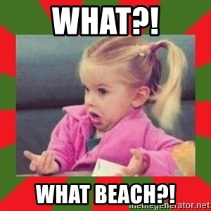 dafuq girl - What?! What beach?!