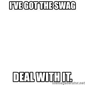 Deal With It - I've got the Swag  Deal with it.