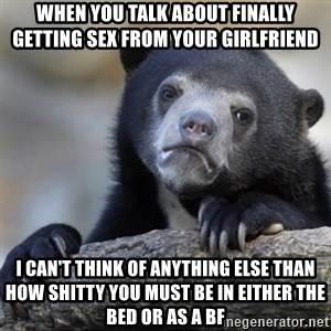 Confessions Bear - When you talk about finally getting sex from your girlfriend I can't think of anything else than how shitty you must be in either the bed or as a bf