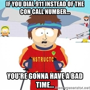 You're gonna have a bad time - If you dial 911 instead of the con call number... You're gonna have a bad time...